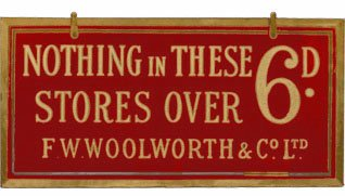 A sign announcing 'Nothing over sixpence in these stores'.  This was the brand essence of the original British and Irish F.W. Woolworth Stores