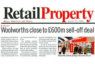 RetailProperty (part of Retail Week) reported that Woolworths (actually Kingfisher) was close to a £600m property deal - as the firm's assets were disposed of on tough terms as part of the demerger