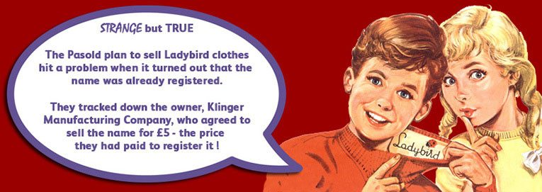 The Pasold Company's plan to sell Ladybird clothes nearly faultered before it started when they learnt that the name was already registered.  They tracked down the owner, Klinger Manufacturing Company, who agreed to sell the brand for the £5 ($7) that they had paid to register it!