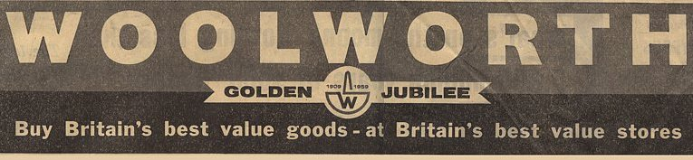 """Buy Britain's best value goods - at Britain's best value stores.  The advertising slogan that promoted Woolworth's fiftieth birthday (Golden Jubilee) in Britain in 1959."