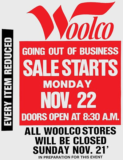 Advertisement announcing the largest closing down sale the USA had ever seen, as F.W. Woolworth Co. decide to close its chain of 335 Woolco stores just for the holidays. The stock liquidation over Thanksgiving and Christmas hit other retailers nationally, but kept Woolworth solvent and ready to fight another day.