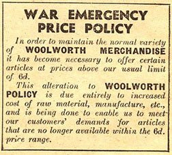 An advertisement in the Woolworths Good Things to Know Magazine published in 1940 includes this advert explains why Woolworths had given up its upper price limit of sixpence an item. The move was said to be temporary, but turned out to be the end of an era.